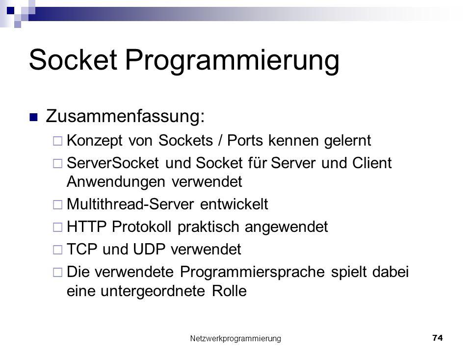 Socket Programmierung Zusammenfassung: Konzept von Sockets / Ports kennen gelernt ServerSocket und Socket für Server und Client Anwendungen verwendet