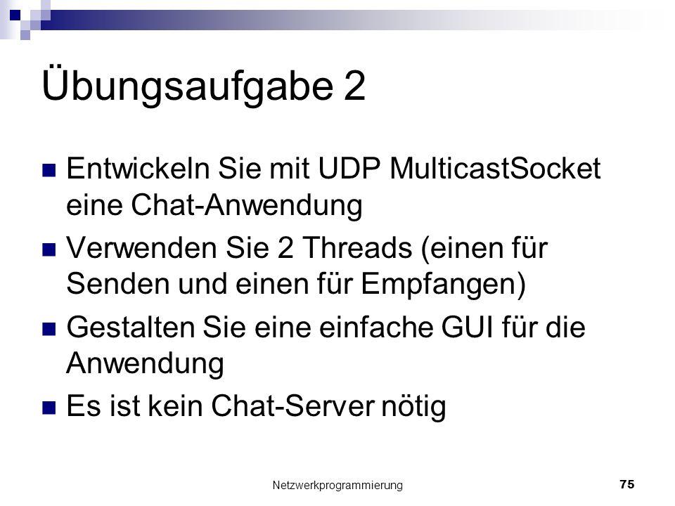 Übungsaufgabe 2 Entwickeln Sie mit UDP MulticastSocket eine Chat-Anwendung Verwenden Sie 2 Threads (einen für Senden und einen für Empfangen) Gestalte