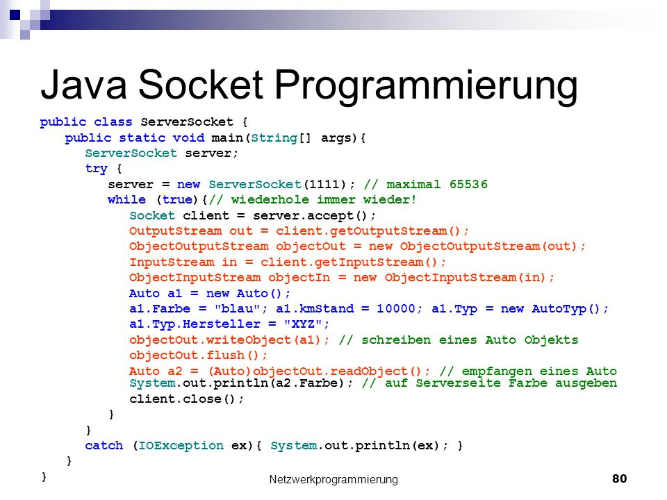 Java Socket Programmierung public class ServerSocket { public static void main(String[] args){ ServerSocket server; try { server = new ServerSocket(1111); // maximal 65536 while (true){// wiederhole immer wieder.