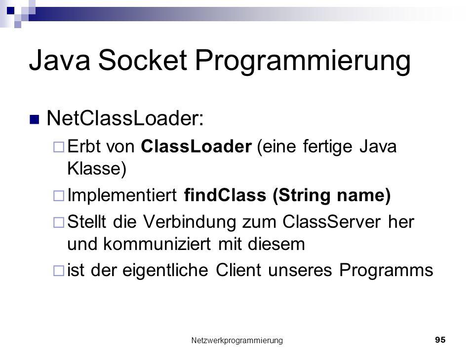 Java Socket Programmierung NetClassLoader: Erbt von ClassLoader (eine fertige Java Klasse) Implementiert findClass (String name) Stellt die Verbindung