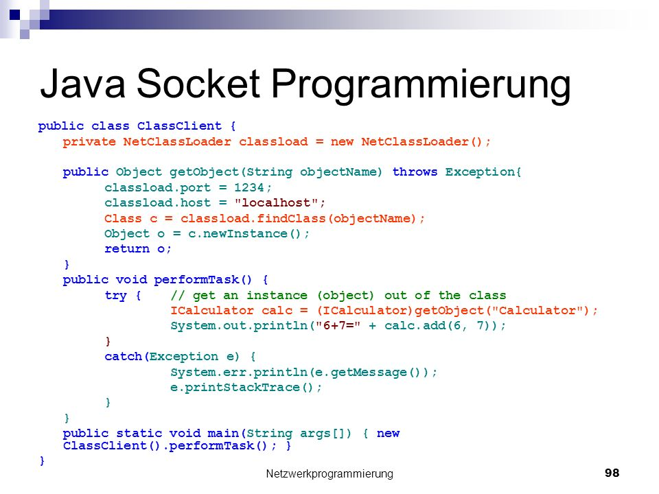 Java Socket Programmierung public class ClassClient { private NetClassLoader classload = new NetClassLoader(); public Object getObject(String objectName) throws Exception{ classload.port = 1234; classload.host = localhost ; Class c = classload.findClass(objectName); Object o = c.newInstance(); return o; } public void performTask() { try {// get an instance (object) out of the class ICalculator calc = (ICalculator)getObject( Calculator ); System.out.println( 6+7= + calc.add(6, 7)); } catch(Exception e) { System.err.println(e.getMessage()); e.printStackTrace(); } public static void main(String args[]) { new ClassClient().performTask(); } } Netzwerkprogrammierung 98