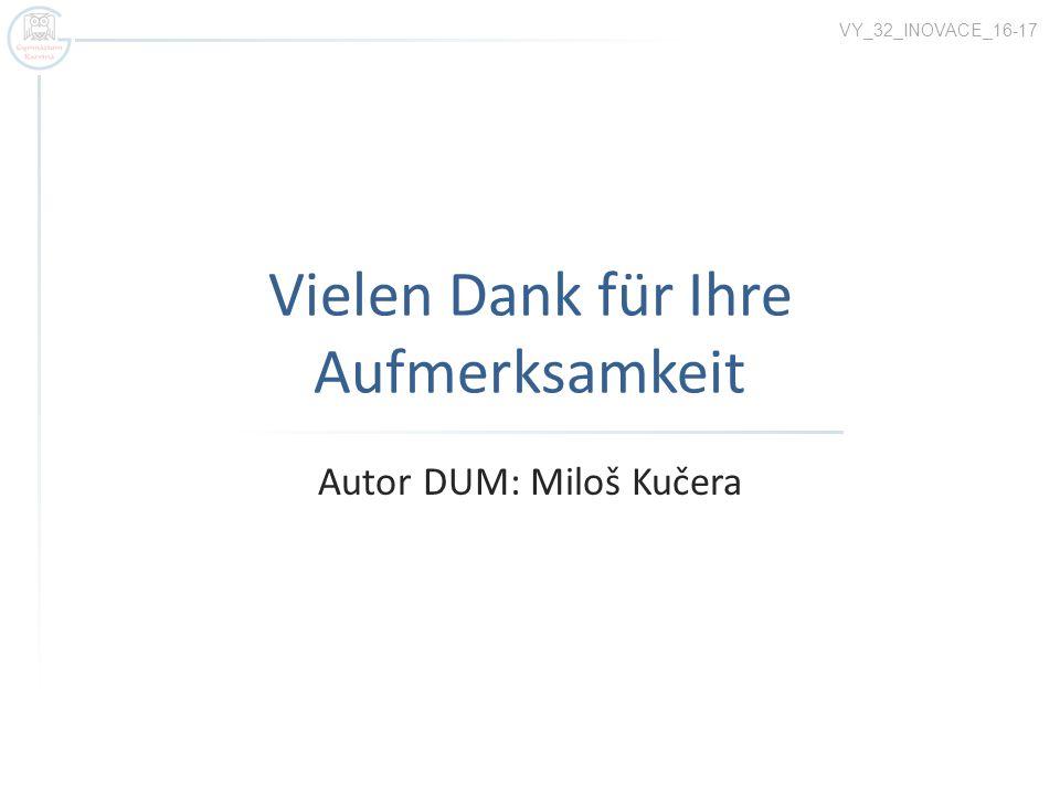 Vielen Dank für Ihre Aufmerksamkeit Autor DUM: Miloš Kučera VY_32_INOVACE_16-17