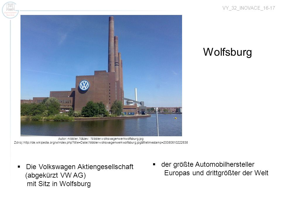 Autor: nibbler, Název: Nibbler-volkswagenwerkwolfsburg.jpg Zdroj: http://de.wikipedia.org/w/index.php?title=Datei:Nibbler-volkswagenwerkwolfsburg.jpg&filetimestamp=20080610222638 Reeperbahn Wolfsburg der größte Automobilhersteller Europas und drittgrößter der Welt VY_32_INOVACE_16-17 Die Volkswagen Aktiengesellschaft (abgekürzt VW AG) mit Sitz in Wolfsburg