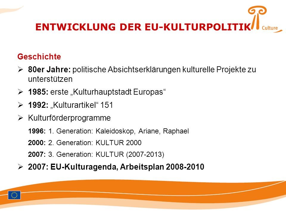 ENTWICKLUNG DER EU-KULTURPOLITIK Geschichte 80er Jahre: politische Absichtserklärungen kulturelle Projekte zu unterstützen 1985: erste Kulturhauptstad