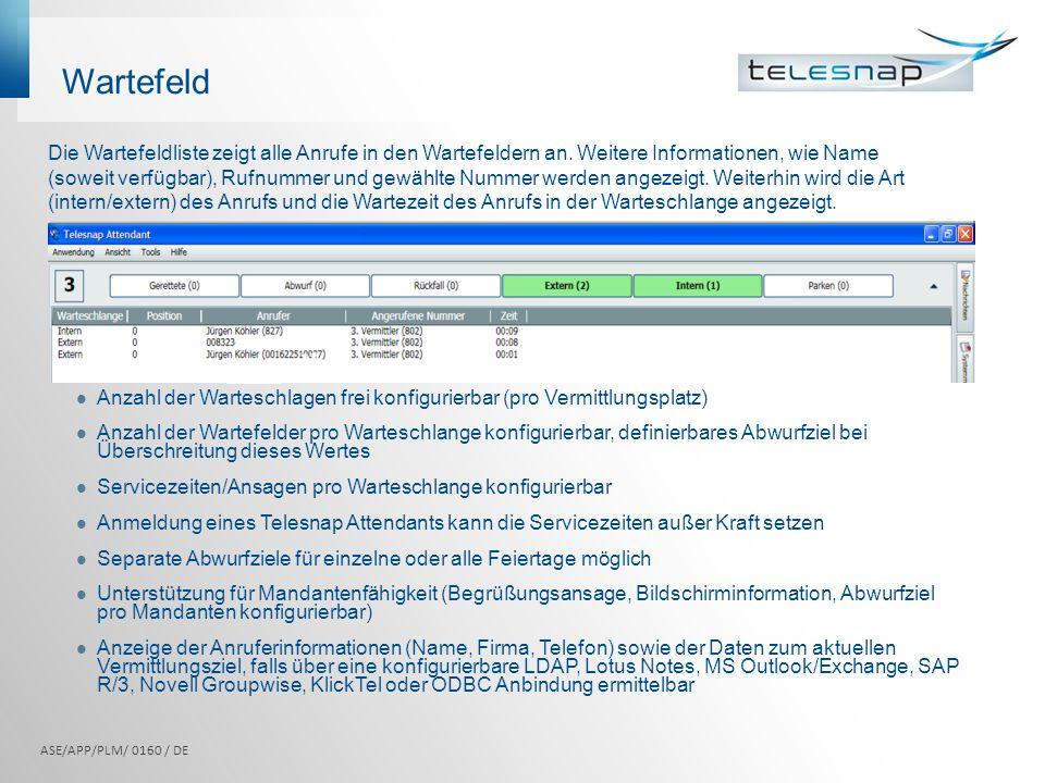 Wartefeld Die Wartefeldliste zeigt alle Anrufe in den Wartefeldern an. Weitere Informationen, wie Name (soweit verfügbar), Rufnummer und gewählte Numm