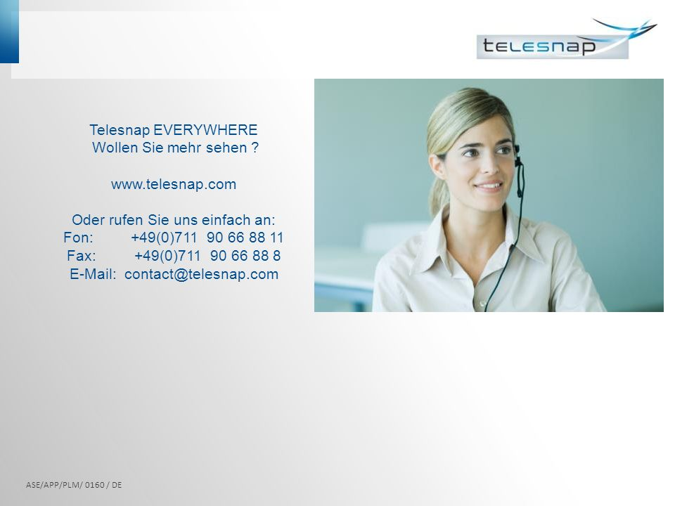 Telesnap EVERYWHERE Wollen Sie mehr sehen ? www.telesnap.com Oder rufen Sie uns einfach an: Fon: +49(0)711 90 66 88 11 Fax:+49(0)711 90 66 88 8 E-Mail