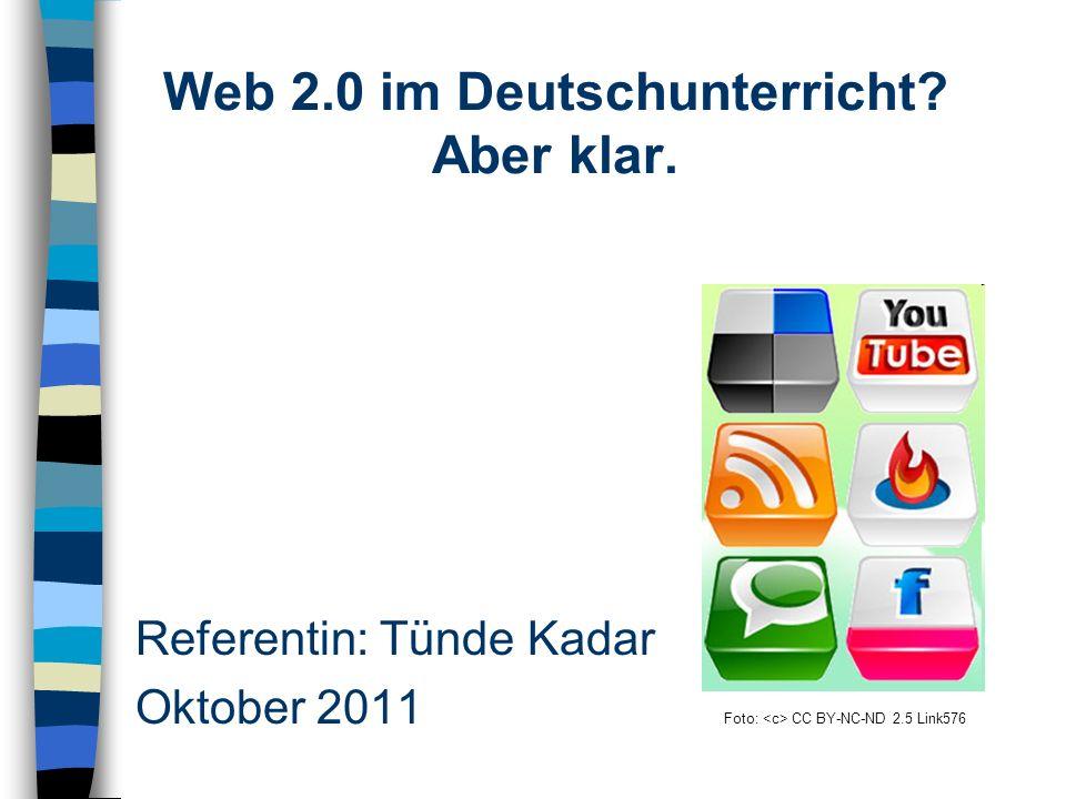 Referentin: Tünde Kadar Oktober 2011 Foto: CC BY-NC-ND 2.5 Link576 Web 2.0 im Deutschunterricht.