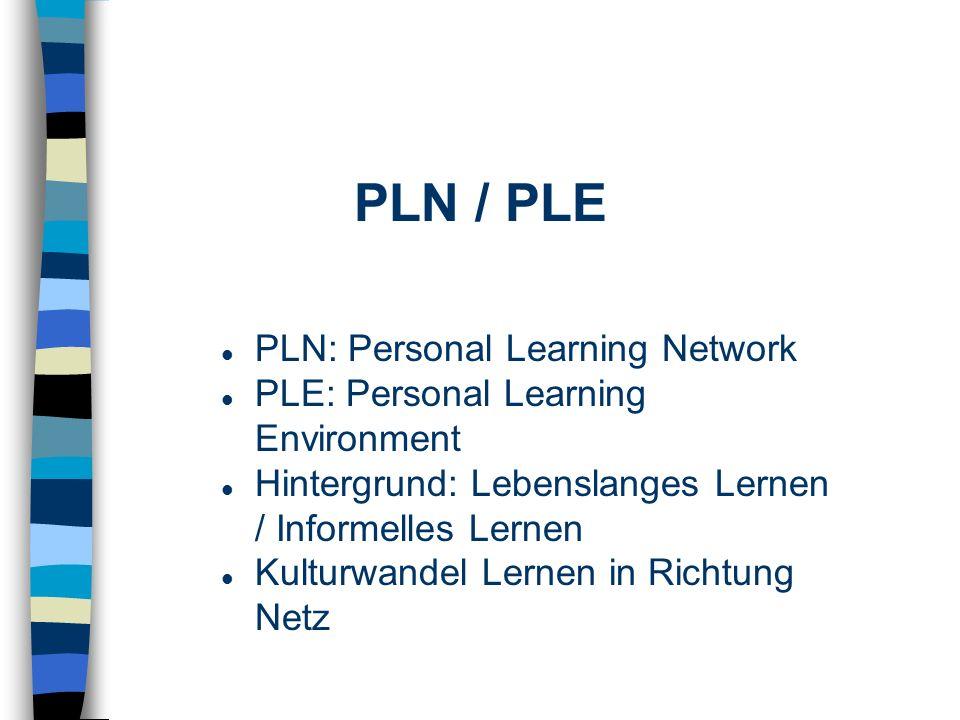 PLN / PLE PLN: Personal Learning Network PLE: Personal Learning Environment Hintergrund: Lebenslanges Lernen / Informelles Lernen Kulturwandel Lernen in Richtung Netz