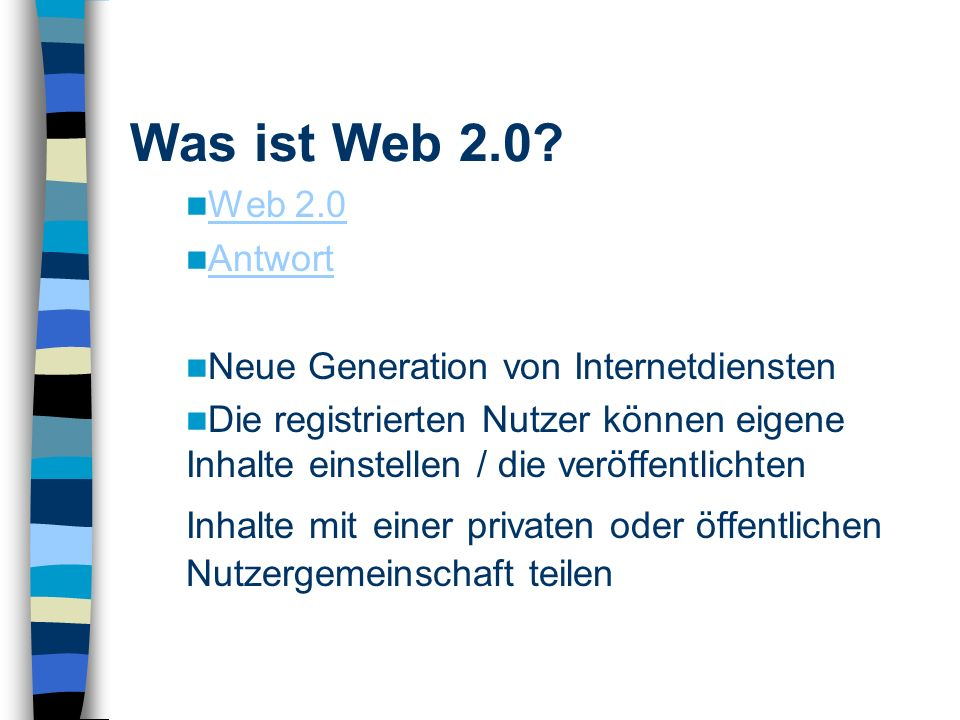 Web 2.0 Antwort Neue Generation von Internetdiensten Die registrierten Nutzer können eigene Inhalte einstellen / die veröffentlichten Inhalte mit einer privaten oder öffentlichen Nutzergemeinschaft teilen Was ist Web 2.0