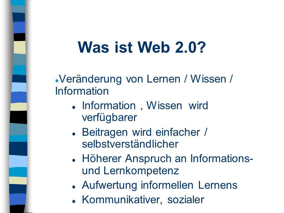 Veränderung von Lernen / Wissen / Information Information, Wissen wird verfügbarer Beitragen wird einfacher / selbstverständlicher Höherer Anspruch an Informations- und Lernkompetenz Aufwertung informellen Lernens Kommunikativer, sozialer Was ist Web 2.0
