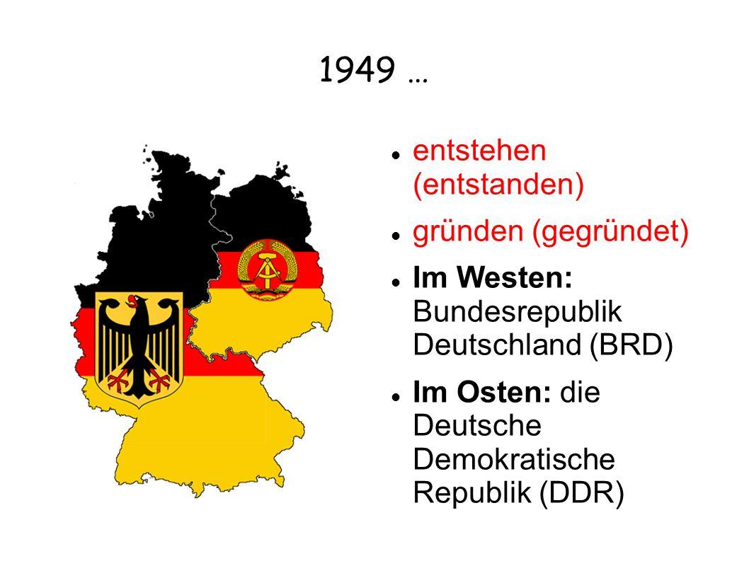 1949 … entstehen (entstanden) gründen (gegründet) Im Westen: Bundesrepublik Deutschland (BRD) Im Osten: die Deutsche Demokratische Republik (DDR)