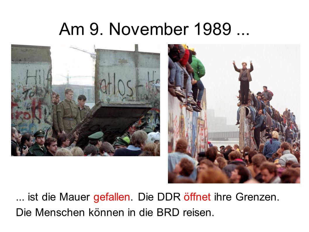 Am 9. November 1989...... ist die Mauer gefallen. Die DDR öffnet ihre Grenzen. Die Menschen können in die BRD reisen.