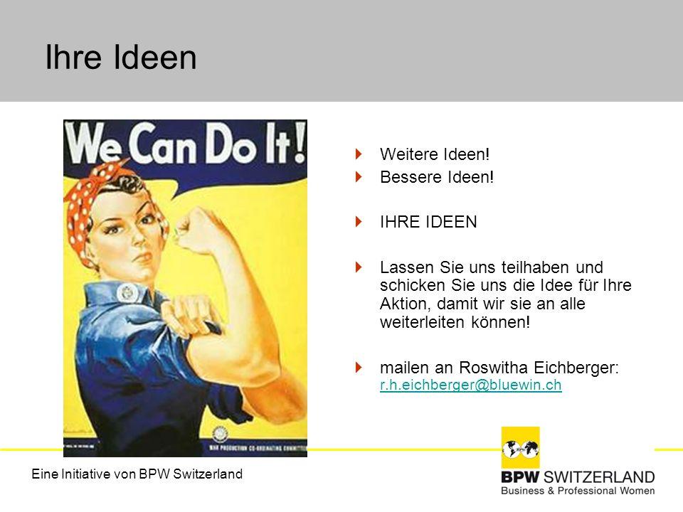 Eine Initiative von BPW Switzerland Ihre Ideen Weitere Ideen! Bessere Ideen! IHRE IDEEN Lassen Sie uns teilhaben und schicken Sie uns die Idee für Ihr