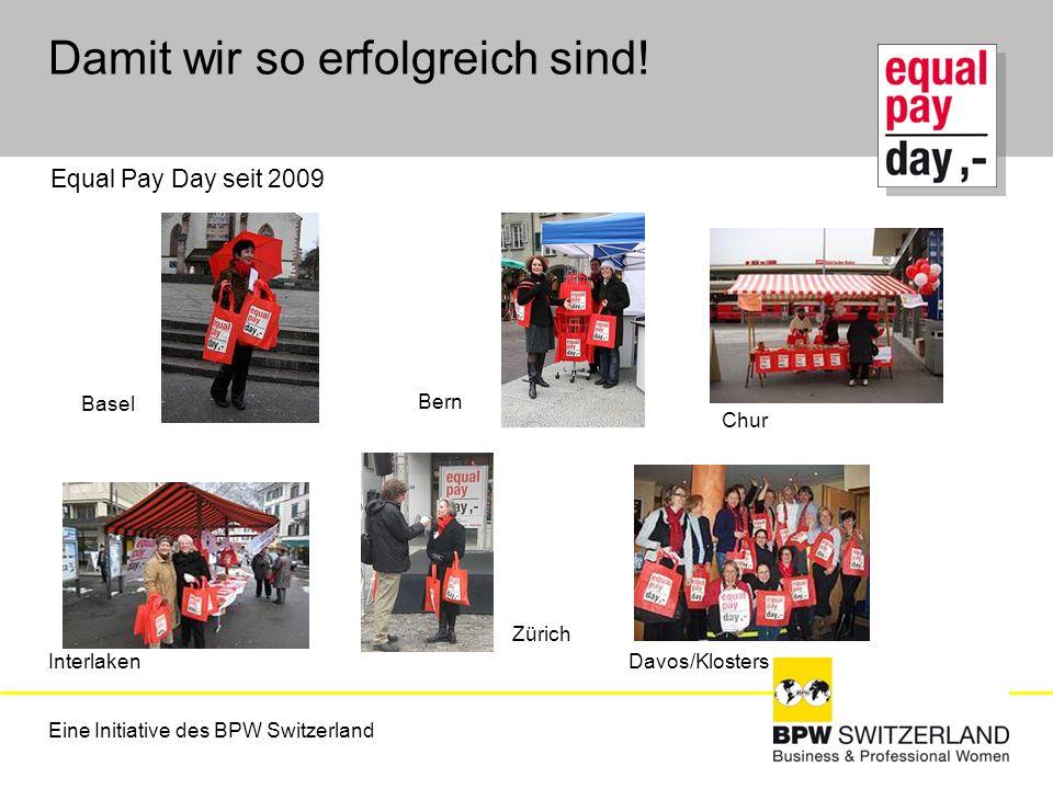 Eine Initiative des BPW Switzerland Damit wir so erfolgreich sind! Equal Pay Day seit 2009 Basel Bern Interlaken Zürich Davos/Klosters Chur