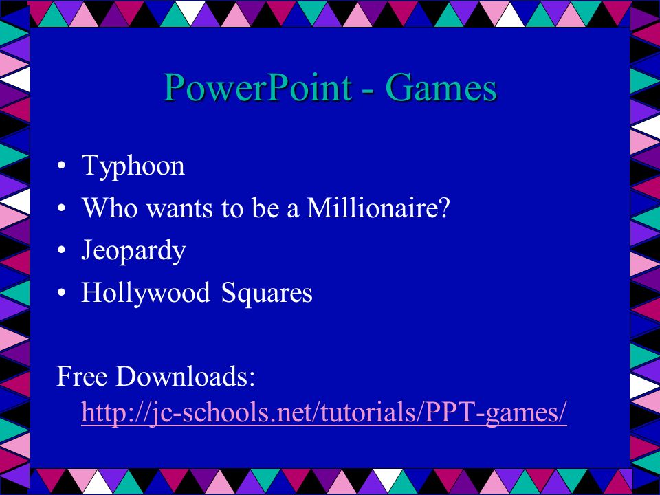 PowerPoint - Games Typhoon Who wants to be a Millionaire? Jeopardy Hollywood Squares Free Downloads: http://jc-schools.net/tutorials/PPT-games/ http:/