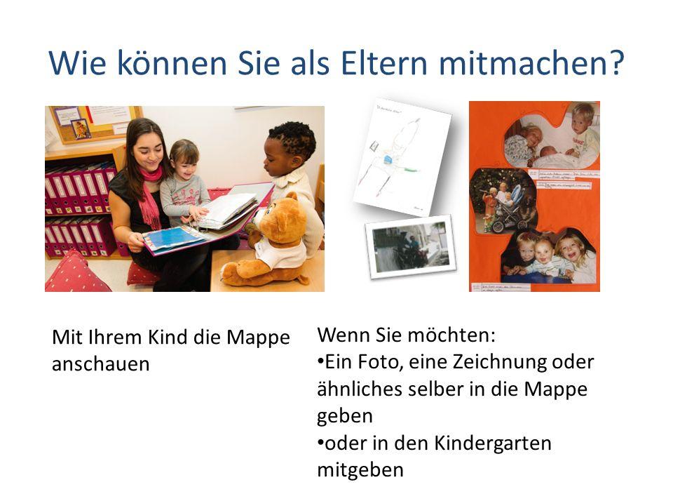 Wie können Sie als Eltern mitmachen? Mit Ihrem Kind die Mappe anschauen Wenn Sie möchten: Ein Foto, eine Zeichnung oder ähnliches selber in die Mappe