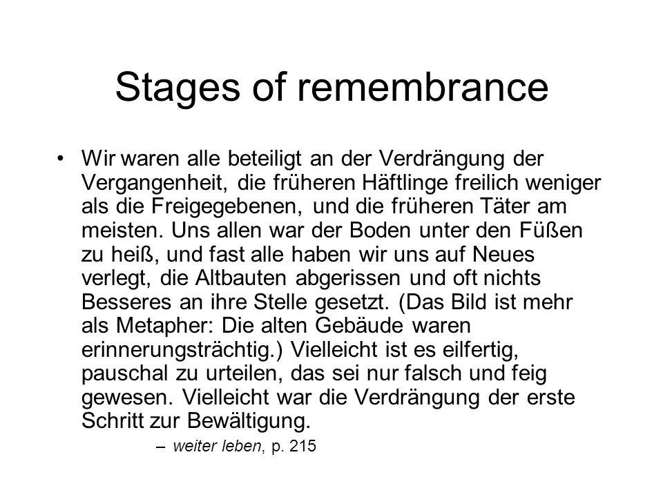 Stages of remembrance Wir waren alle beteiligt an der Verdrängung der Vergangenheit, die früheren Häftlinge freilich weniger als die Freigegebenen, und die früheren Täter am meisten.