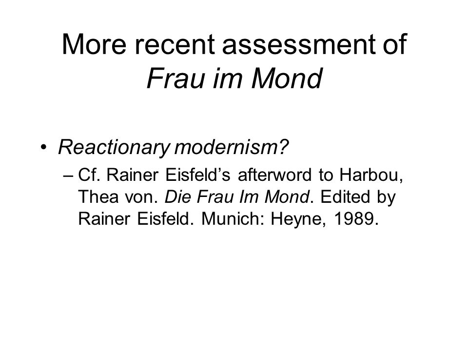 More recent assessment of Frau im Mond Reactionary modernism? –Cf. Rainer Eisfelds afterword to Harbou, Thea von. Die Frau Im Mond. Edited by Rainer E