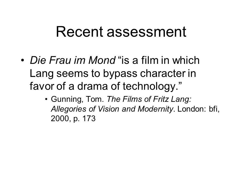 Recent assessment Die Frau im Mond is a film in which Lang seems to bypass character in favor of a drama of technology. Gunning, Tom. The Films of Fri