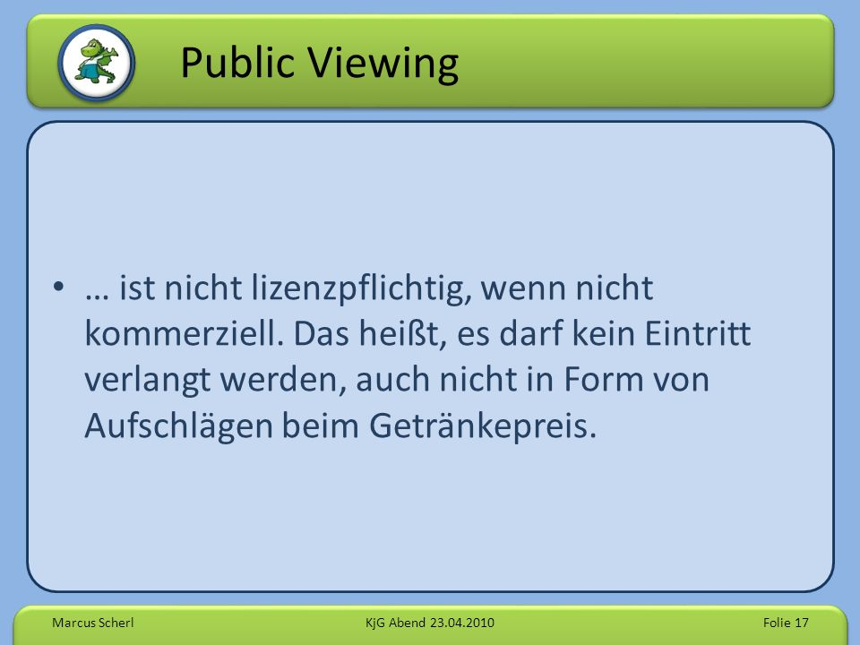 Public Viewing … ist nicht lizenzpflichtig, wenn nicht kommerziell. Das heißt, es darf kein Eintritt verlangt werden, auch nicht in Form von Aufschläg