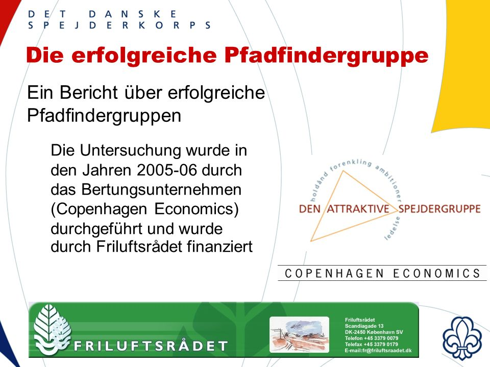 Die erfolgreiche Pfadfindergruppe Ein Bericht über erfolgreiche Pfadfindergruppen Die Untersuchung wurde in den Jahren 2005-06 durch das Bertungsunternehmen (Copenhagen Economics) durchgeführt und wurde durch Friluftsrådet finanziert