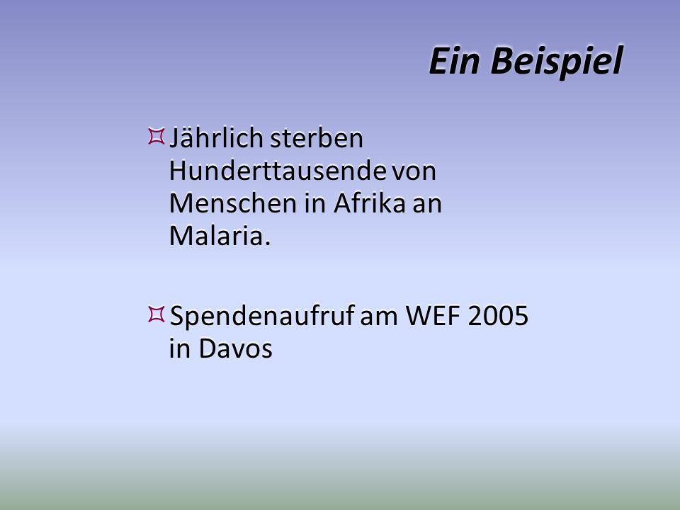 Ein Beispiel Jährlich sterben Hunderttausende von Menschen in Afrika an Malaria. Spendenaufruf am WEF 2005 in Davos Jährlich sterben Hunderttausende v