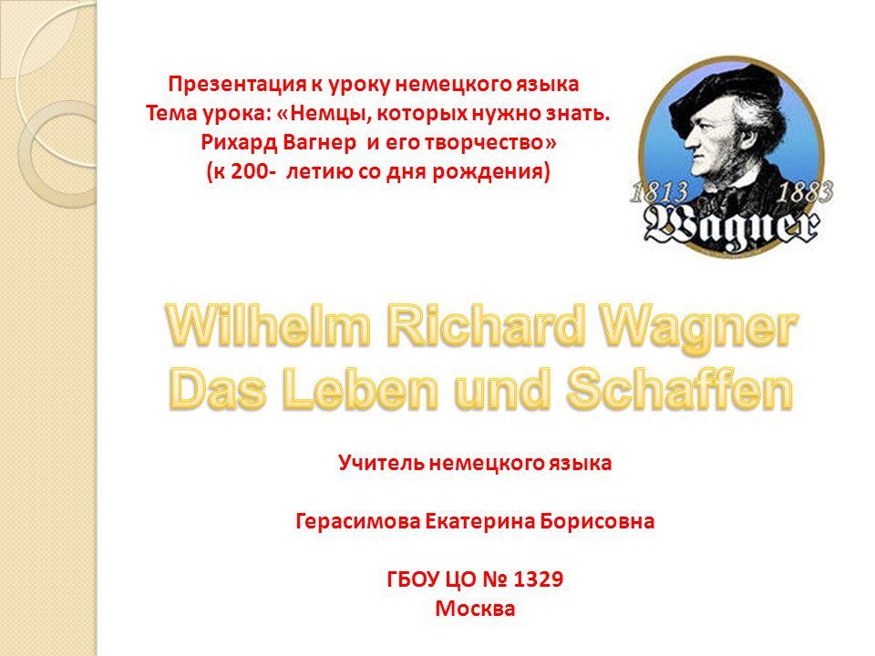 Презентация к уроку немецкого языка Тема урока: «Немцы, которых нужно знать. Рихард Вагнер и его творчество» (к 200- летию со дня рождения) Учитель не