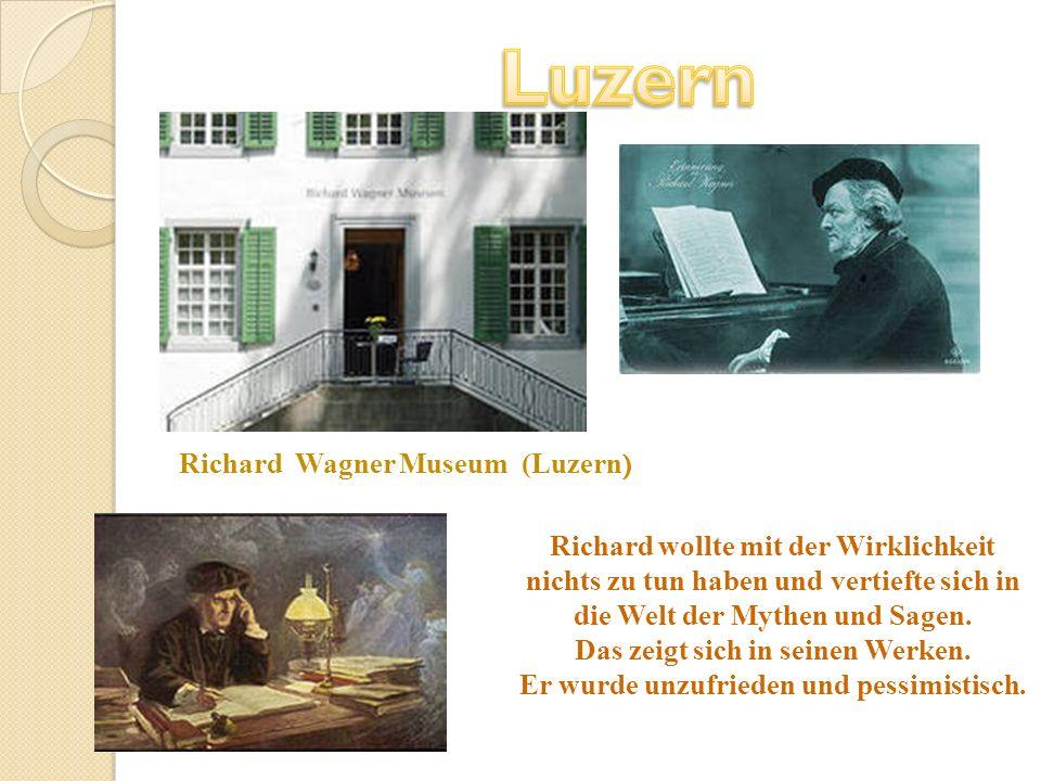 Richard Wagner Museum (Luzern ) Richard wollte mit der Wirklichkeit nichts zu tun haben und vertiefte sich in die Welt der Mythen und Sagen. Das zeigt