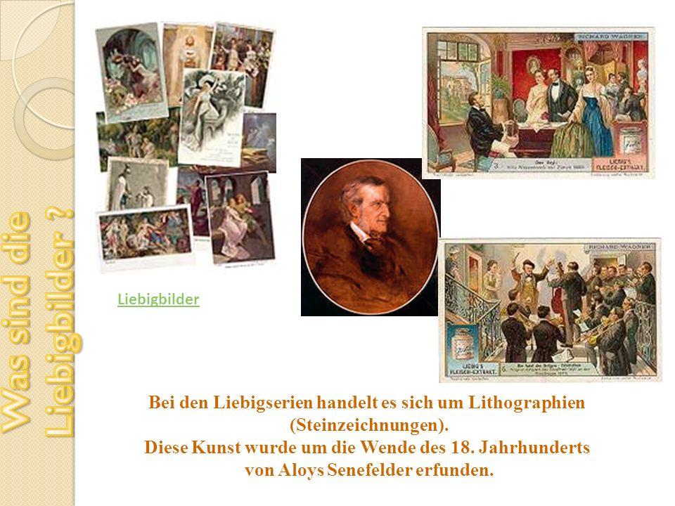 Liebigbilder Bei den Liebigserien handelt es sich um Lithographien (Steinzeichnungen). Diese Kunst wurde um die Wende des 18. Jahrhunderts von Aloys S