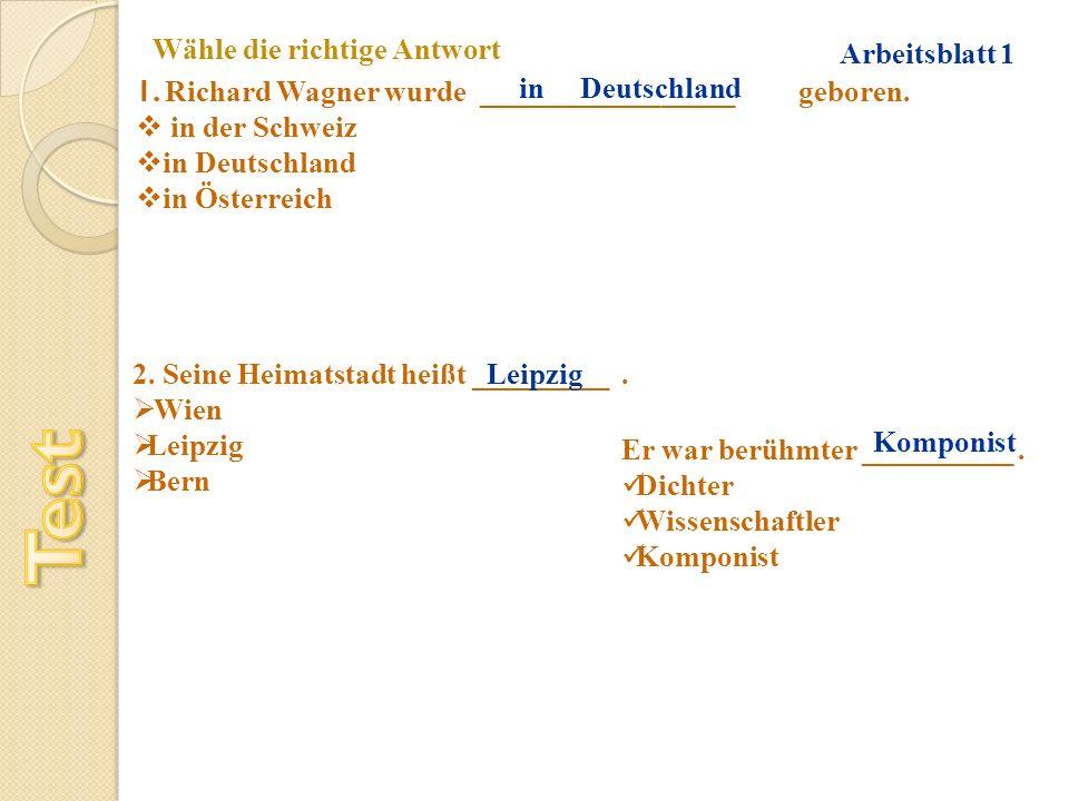 Wähle die richtige Antwort 1. Richard Wagner wurde _________________ geboren. in der Schweiz in Deutschland in Österreich in Deutschland 2. Seine Heim
