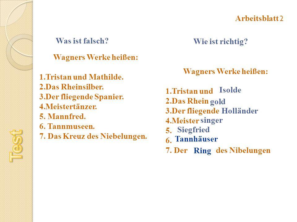 Was ist falsch? Wie ist richtig? Arbeitsblatt 2 Wagners Werke heißen: 1.Tristan und Mathilde. 2.Das Rheinsilber. 3.Der fliegende Spanier. 4.Meistertän