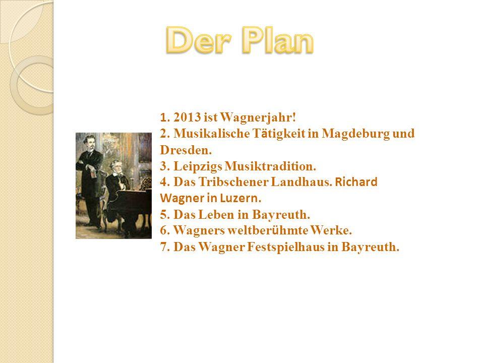 1. 2013 ist Wagnerjahr! 2. Musikalische T ä tigkeit in Magdeburg und Dresden. 3. Leipzigs Musiktradition. 4. Das Tribschener Landhaus. Richard Wagner