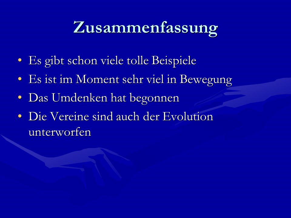 Zusammenfassung Es gibt schon viele tolle BeispieleEs gibt schon viele tolle Beispiele Es ist im Moment sehr viel in BewegungEs ist im Moment sehr viel in Bewegung Das Umdenken hat begonnenDas Umdenken hat begonnen Die Vereine sind auch der Evolution unterworfenDie Vereine sind auch der Evolution unterworfen