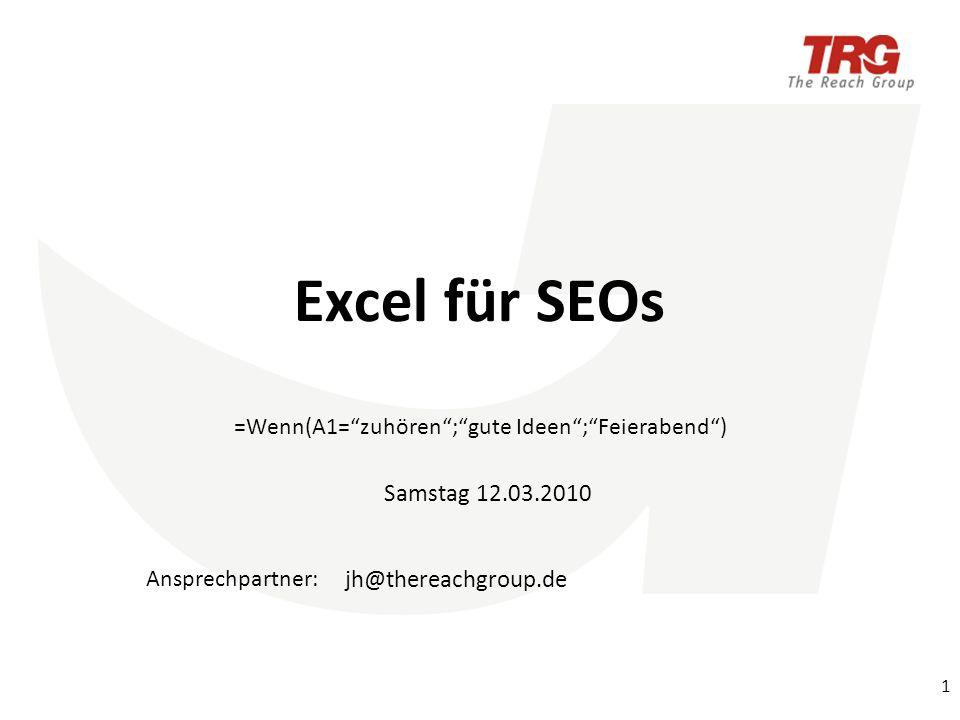 Ansprechpartner: Excel für SEOs =Wenn(A1=zuhören;gute Ideen;Feierabend) Samstag 12.03.2010 1 jh@thereachgroup.de