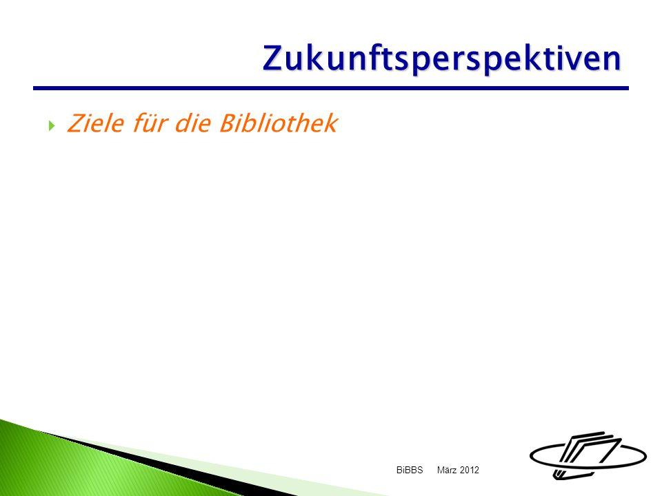 Ziele für die Bibliothek März 2012BiBBS Zukunftsperspektiven