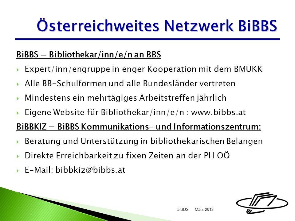 BiBBS = Bibliothekar/inn/e/n an BBS Expert/inn/engruppe in enger Kooperation mit dem BMUKK Alle BB-Schulformen und alle Bundesländer vertreten Mindestens ein mehrtägiges Arbeitstreffen jährlich Eigene Website für Bibliothekar/inn/e/n : www.bibbs.at BiBBKIZ = BiBBS Kommunikations- und Informationszentrum: Beratung und Unterstützung in bibliothekarischen Belangen Direkte Erreichbarkeit zu fixen Zeiten an der PH OÖ E-Mail: bibbkiz@bibbs.at März 2012BiBBS Österreichweites Netzwerk BiBBS