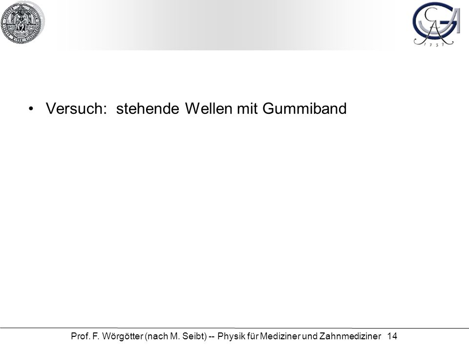 Prof. F. Wörgötter (nach M. Seibt) -- Physik für Mediziner und Zahnmediziner 14 Versuch: stehende Wellen mit Gummiband