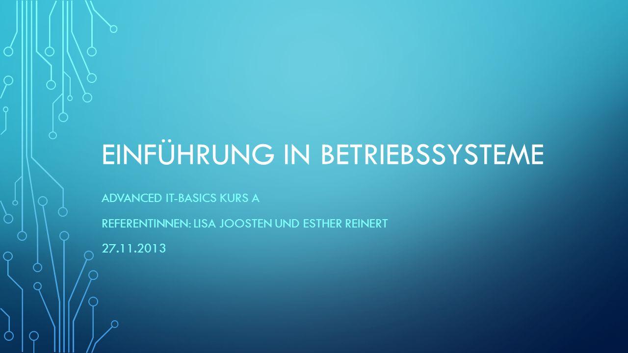 EINFÜHRUNG IN BETRIEBSSYSTEME ADVANCED IT-BASICS KURS A REFERENTINNEN: LISA JOOSTEN UND ESTHER REINERT 27.11.2013