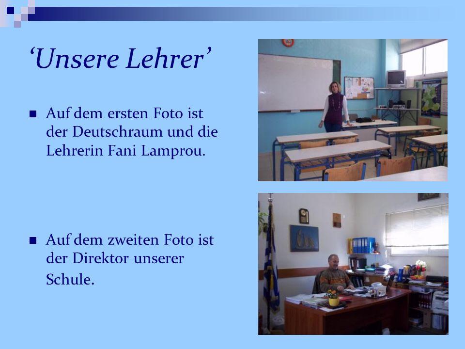 Unsere Lehrer Auf dem ersten Foto ist der Deutschraum und die Lehrerin Fani Lamprou. Auf dem zweiten Foto ist der Direktor unserer Schule.