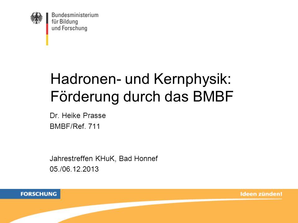 Hadronen- und Kernphysik: Förderung durch das BMBF Dr. Heike Prasse BMBF/Ref. 711 Jahrestreffen KHuK, Bad Honnef 05./06.12.2013