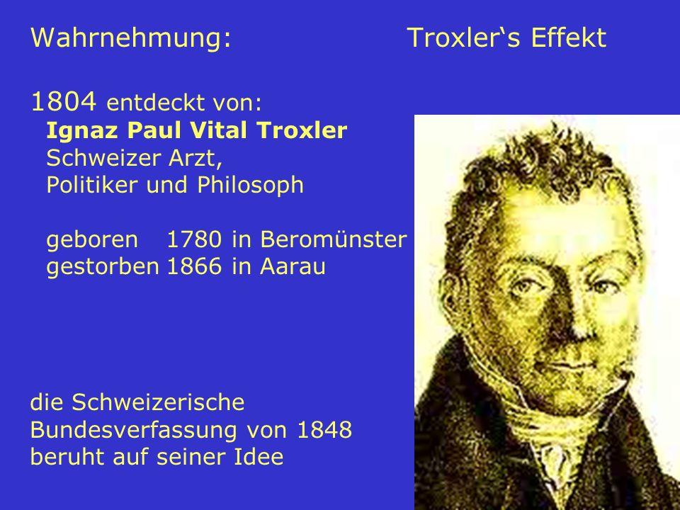 63 Wahrnehmung: Troxlers Effekt 1804 entdeckt von: Ignaz Paul Vital Troxler Schweizer Arzt, Politiker und Philosoph geboren1780 in Beromünster gestorb