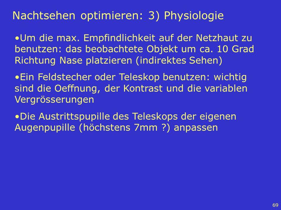 69 Nachtsehen optimieren: 3) Physiologie Um die max. Empfindlichkeit auf der Netzhaut zu benutzen: das beobachtete Objekt um ca. 10 Grad Richtung Nase
