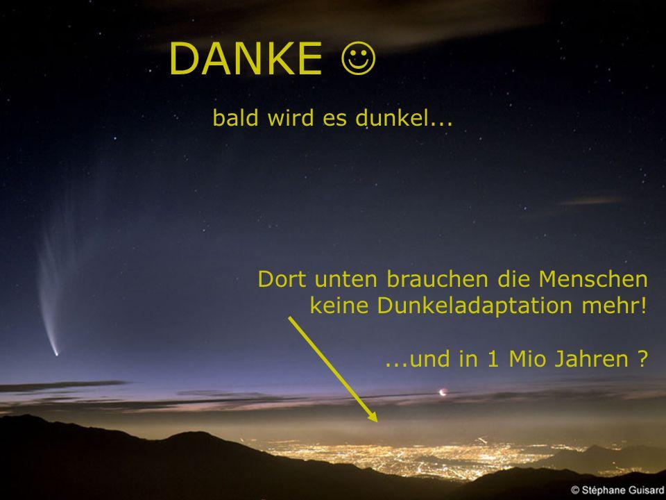 81 DANKE bald wird es dunkel... Dort unten brauchen die Menschen keine Dunkeladaptation mehr!...und in 1 Mio Jahren ?