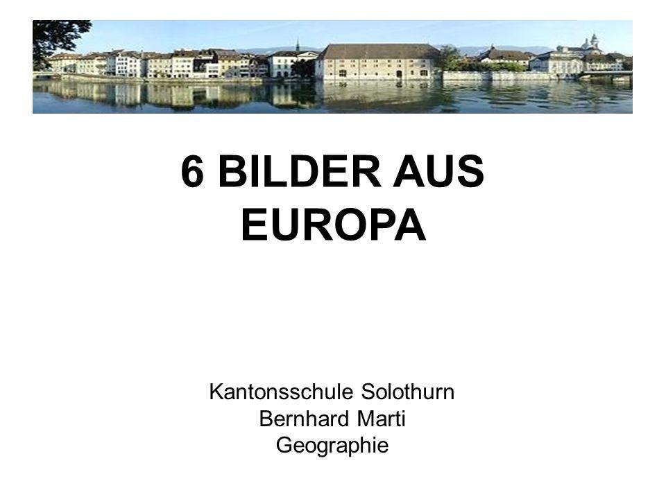 Kantonsschule Solothurn Bernhard Marti Geographie 6 BILDER AUS EUROPA