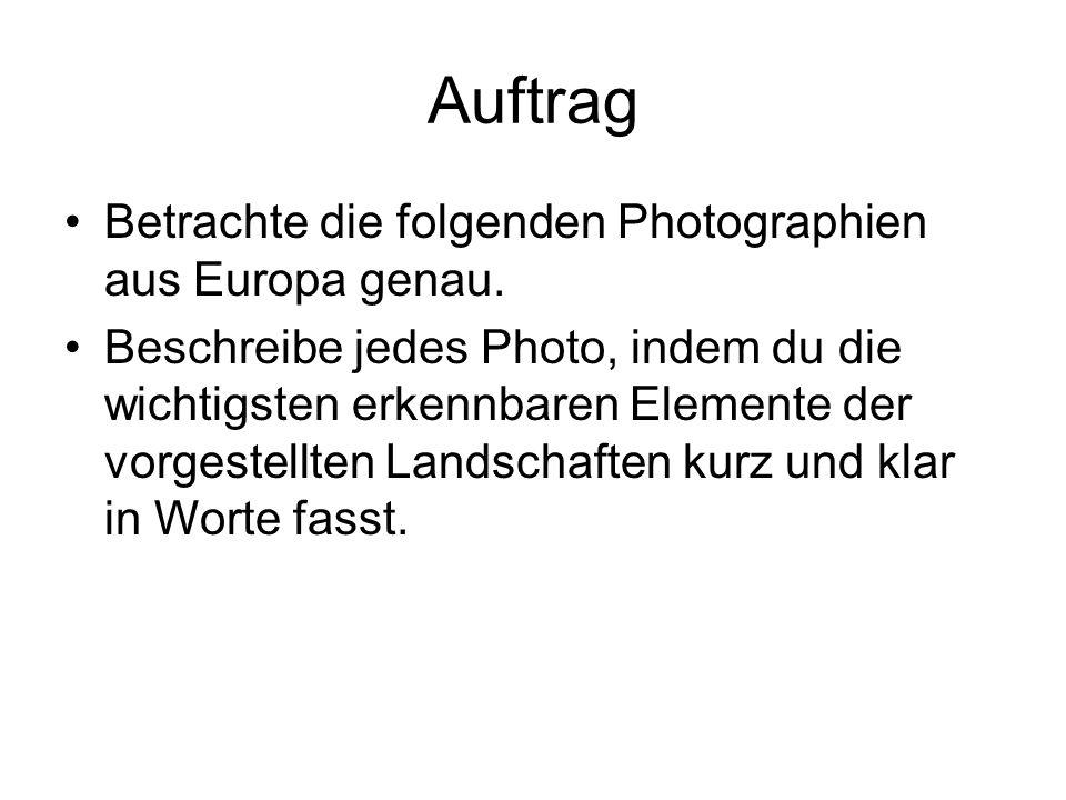 Auftrag Betrachte die folgenden Photographien aus Europa genau. Beschreibe jedes Photo, indem du die wichtigsten erkennbaren Elemente der vorgestellte