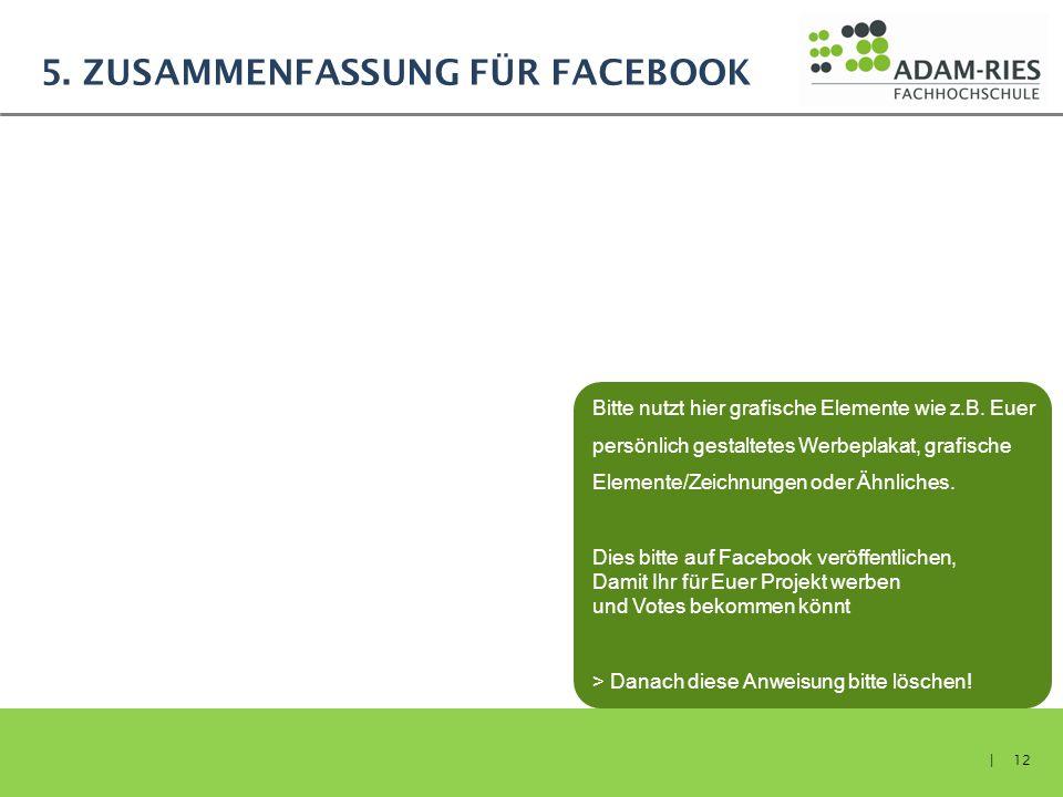 5. ZUSAMMENFASSUNG FÜR FACEBOOK | 12 Bitte nutzt hier grafische Elemente wie z.B. Euer persönlich gestaltetes Werbeplakat, grafische Elemente/Zeichnun