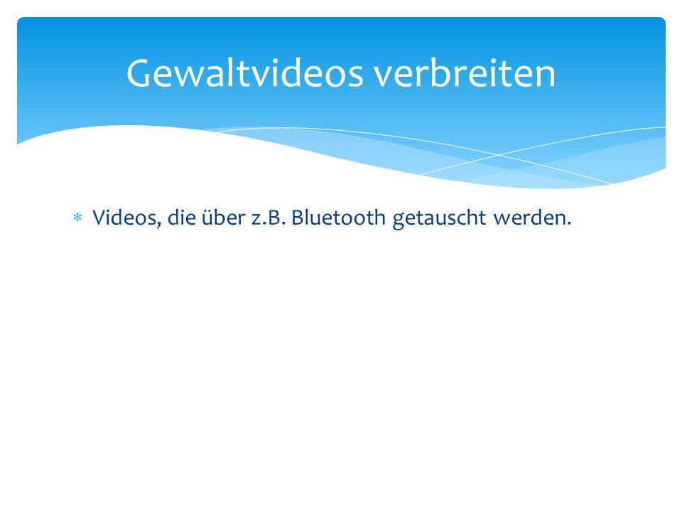 Videos, die über z.B. Bluetooth getauscht werden. Gewaltvideos verbreiten