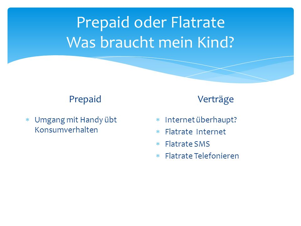 Prepaid oder Flatrate Was braucht mein Kind? Prepaid Umgang mit Handy übt Konsumverhalten Verträge Internet überhaupt? Flatrate Internet Flatrate SMS