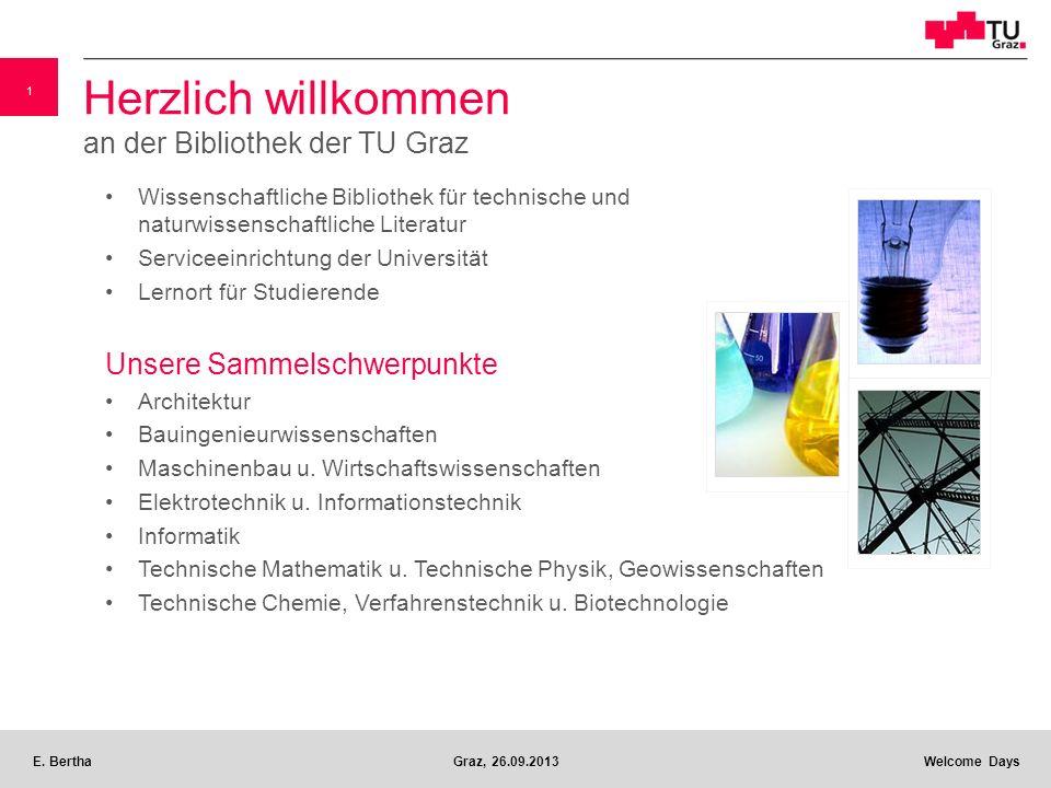 1 E. BerthaGraz, 26.09.2013 Welcome Days v Herzlich willkommen an der Bibliothek der TU Graz Wissenschaftliche Bibliothek für technische und naturwiss