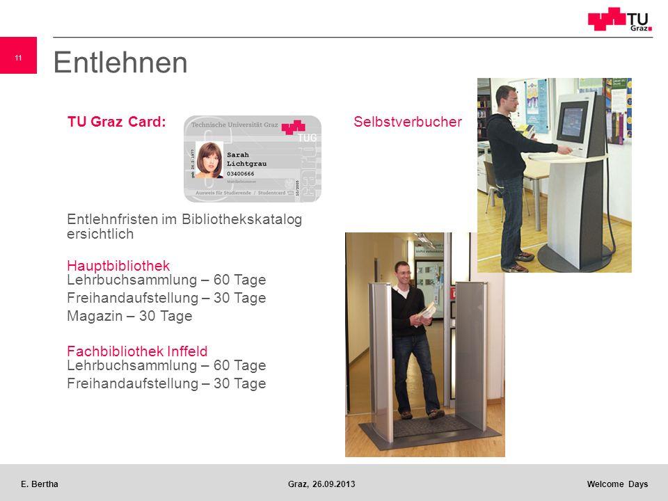 11 E. BerthaGraz, 26.09.2013 Welcome Days Entlehnen TU Graz Card: Entlehnfristen im Bibliothekskatalog ersichtlich Hauptbibliothek Lehrbuchsammlung –